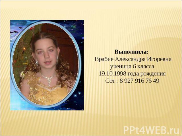 Выполнила: Врабие Александра Игоревнаученица 6 класса19.10.1998 года рожденияСот : 8927916 76 49