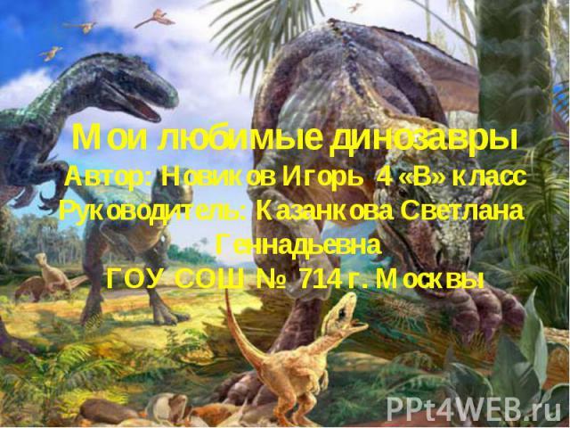 Мои любимые динозаврыАвтор: Новиков Игорь 4 «В» классРуководитель: Казанкова Светлана ГеннадьевнаГОУ СОШ № 714 г. Москвы