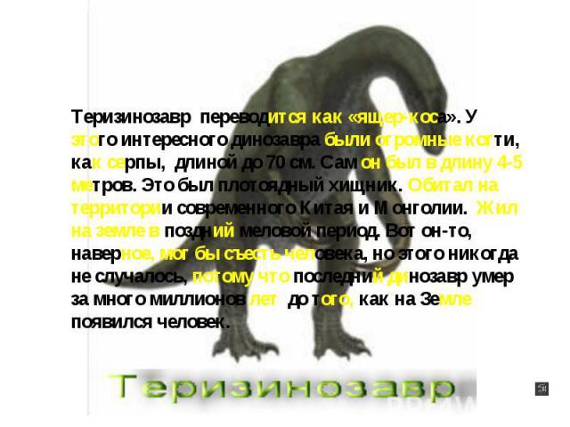 Теризинозавр переводится как «ящер-коса». У этого интересного динозавра были огромные когти, как серпы, длиной до 70 см. Сам он был в длину 4-5 метров. Это был плотоядный хищник. Обитал на территории современного Китая и Монголии. Жил на земле в поз…