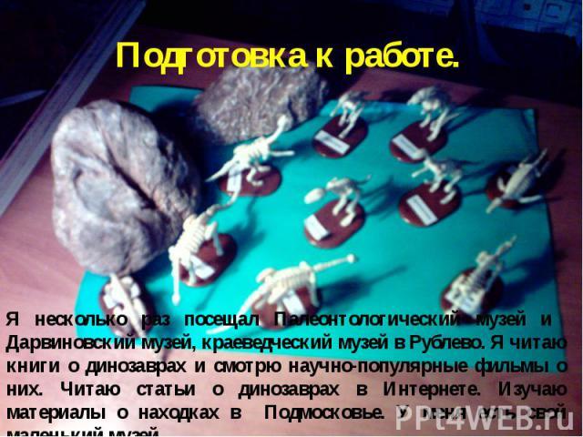 Подготовка к работе. Я несколько раз посещал Палеонтологический музей и Дарвиновский музей, краеведческий музей в Рублево. Я читаю книги о динозаврах и смотрю научно-популярные фильмы о них. Читаю статьи о динозаврах в Интернете. Изучаю материалы о …