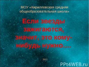 МОУ «Кирилловская средняя общеобразовательная школа» Если звезды зажигаются, зна