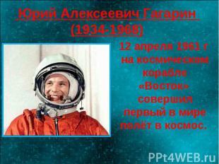 Юрий Алексеевич Гагарин (1934-1968) 12 апреля 1961 г на космическом корабле «Вос