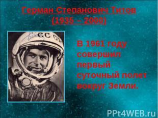 Герман Степанович Титов(1935 – 2000) В 1961 году совершил первый суточный полет