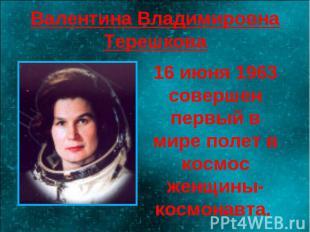 Валентина Владимировна Терешкова 16 июня 1963 совершен первый в мире полет в кос