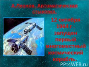 А.Леонов. Автоматическая стыковка. 12 октября 1964 г . запущен первый многоместн