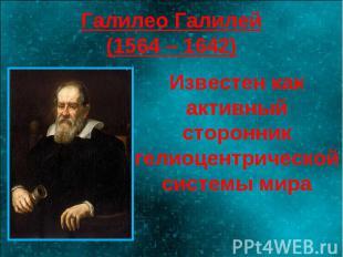 Галилео Галилей(1564 – 1642) Известен как активный сторонник гелиоцентрической с