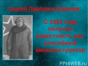 Сергей Павлович Королев С 1924 года получил известность как способный авиаконстр