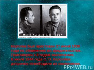 Королев был арестован 27 июня 1938 года по обвинению во вредительстве.Приговорен