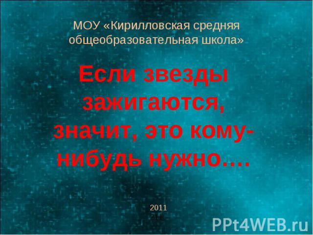 МОУ «Кирилловская средняя общеобразовательная школа» Если звезды зажигаются, значит, это кому-нибудь нужно….