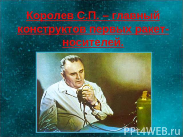 Королев С.П. – главный конструктов первых ракет-носителей.