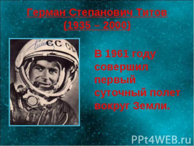 Герман Степанович Титов(1935 – 2000) В 1961 году совершил первый суточный полет вокруг Земли.
