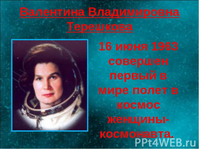 Валентина Владимировна Терешкова 16 июня 1963 совершен первый в мире полет в космос женщины-космонавта.