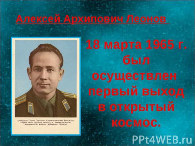 Алексей Архипович Леонов 18 марта 1965 г. был осуществлен первый выход в открытый космос.