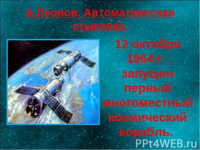 А.Леонов. Автоматическая стыковка. 12 октября 1964 г . запущен первый многоместный космический корабль.