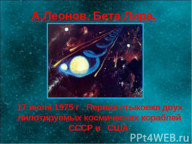 А.Леонов. Бета Лира. 17 июля 1975 г . Первая стыковка двух пилотируемых космических кораблей СССР и США.