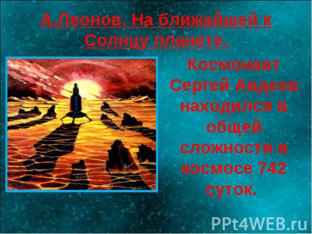 А.Леонов. На ближайшей к Солнцу планете. Космонавт Сергей Авдеев находился в общей сложности в космосе 742 суток.
