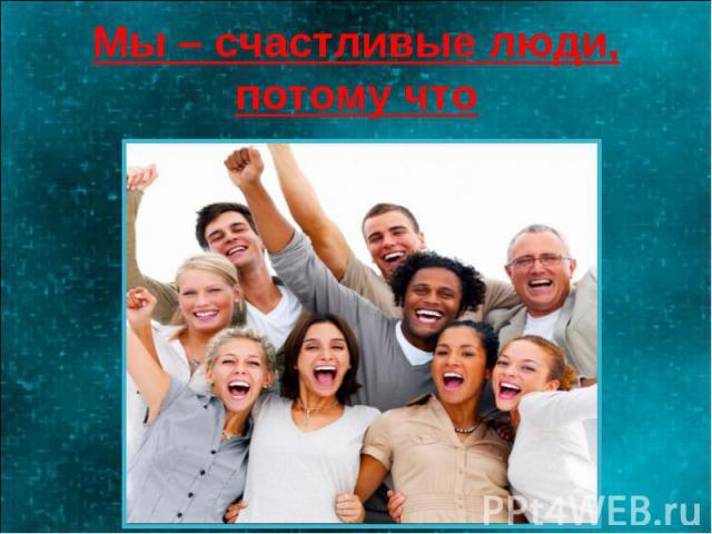 Мы – счастливые люди, потому что