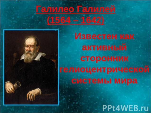 Галилео Галилей(1564 – 1642) Известен как активный сторонник гелиоцентрической системы мира