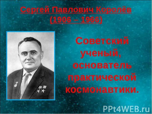 Сергей Павлович Королёв(1906 – 1966) Советский ученый, основатель практической космонавтики.