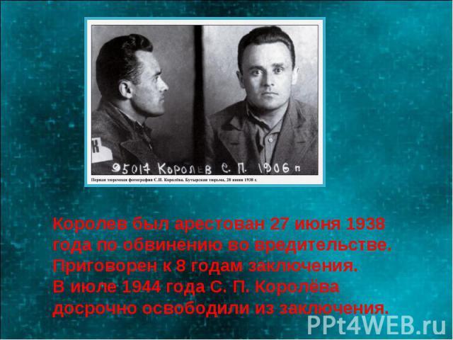 Королев был арестован 27 июня 1938 года по обвинению во вредительстве.Приговорен к 8 годам заключения.В июле 1944 года С. П. Королёва досрочно освободили из заключения.
