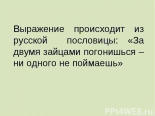 Выражение происходит из русской пословицы: «За двумя зайцами погонишься – ни одн