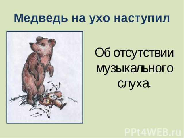 Медведь на ухо наступил Об отсутствии музыкального слуха.