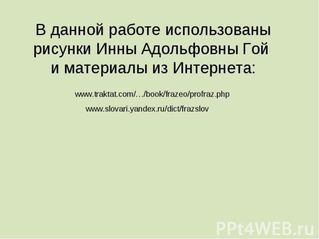 В данной работе использованы рисунки Инны Адольфовны Гой и материалы из Интернета:www.traktat.com/…/book/frazeo/profraz.phpwww.slovari.yandex.ru/dict/frazslov