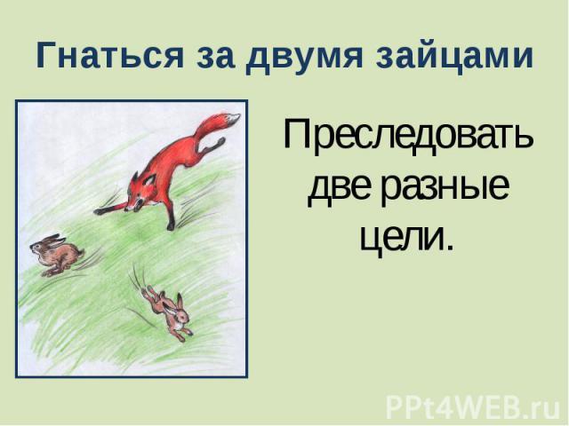Гнаться за двумя зайцами Преследовать две разные цели.