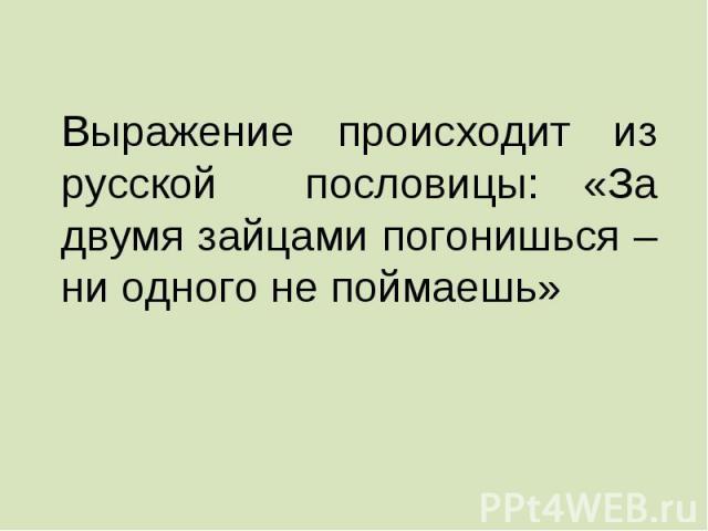 Выражение происходит из русской пословицы: «За двумя зайцами погонишься – ни одного не поймаешь»