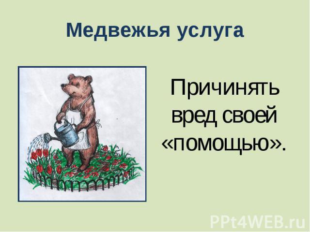 Медвежья услуга Причинять вред своей «помощью».
