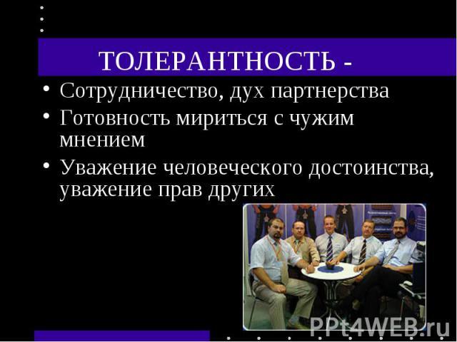 ТОЛЕРАНТНОСТЬ - Сотрудничество, дух партнерстваГотовность мириться с чужим мнениемУважение человеческого достоинства, уважение прав других