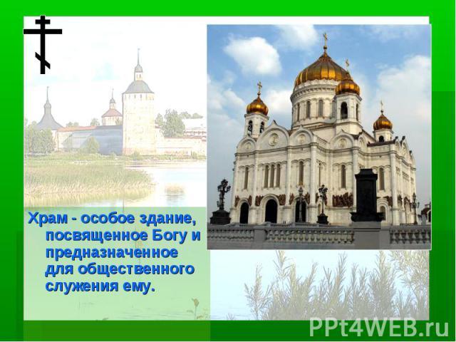 Храм - особое здание, посвященное Богу и предназначенное для общественного служения ему.
