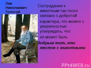 Лев Николаевич Толстой Сострадание к животным так тесно связано с добротой харак