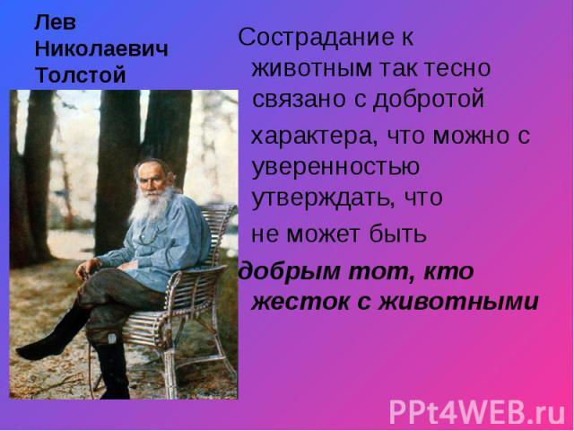 Лев Николаевич Толстой Сострадание к животным так тесно связано с добротой характера, что можно с уверенностью утверждать, что не может быть добрым тот, кто жесток с животными