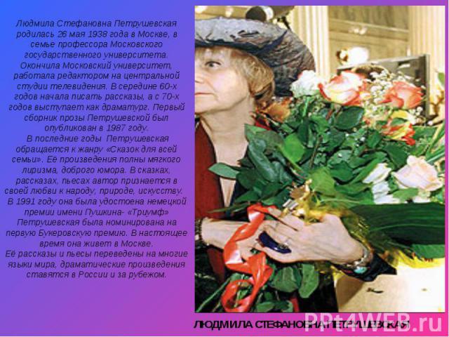 Людмила Стефановна Петрушевская родилась 26 мая 1938 года в Москве, в семье профессора Московского государственного университета. Окончила Московский университет, работала редактором на центральной студии телевидения. В середине 60-х годов начала пи…