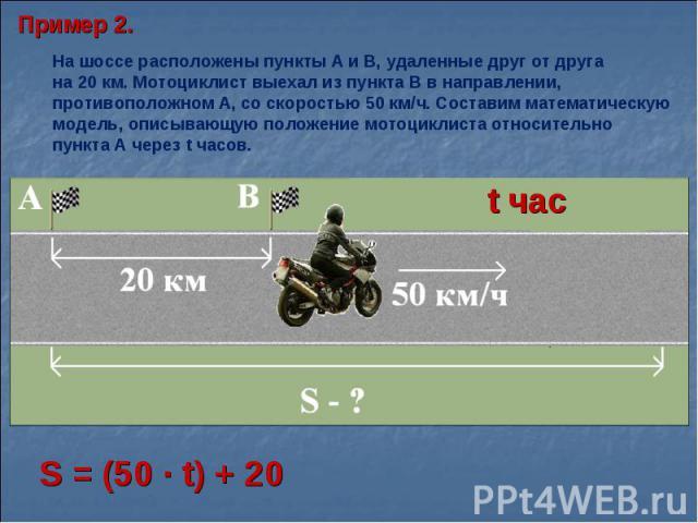 Пример 2.На шоссе расположены пункты А и В, удаленные друг от друга на 20 км. Мотоциклист выехал из пункта В в направлении, противоположном А, со скоростью 50 км/ч. Составим математическую модель, описывающую положение мотоциклиста относительно пунк…