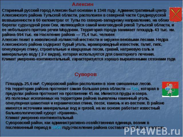 Старинный русский город Алексин был основан в 1348 году. Административный центр Алексинского района Тульской области, расположен в северной части Среднерусской возвышенности в 60 километрах от Тулы по северно-западному направлению, на обоих берегах …