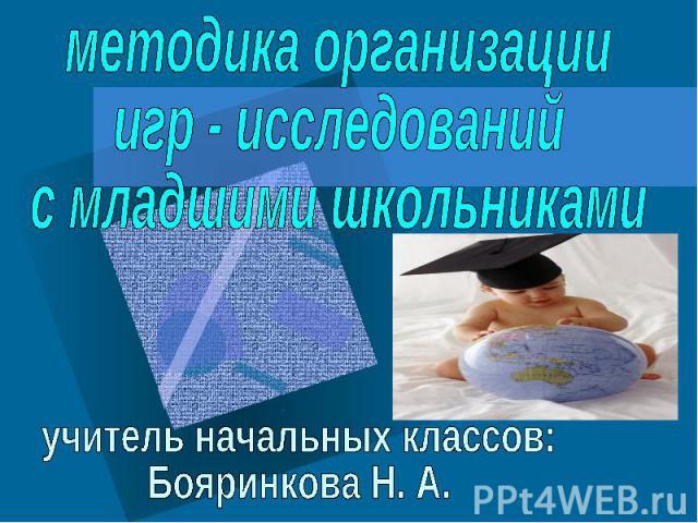 методика организацииигр - исследованийс младшими школьниками учитель начальных классов:Бояринкова Н. А.