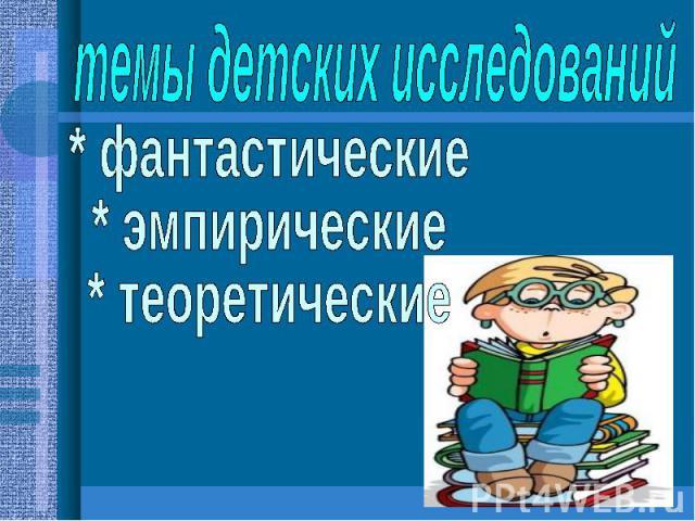 темы детских исследований* фантастические* эмпирические* теоретические