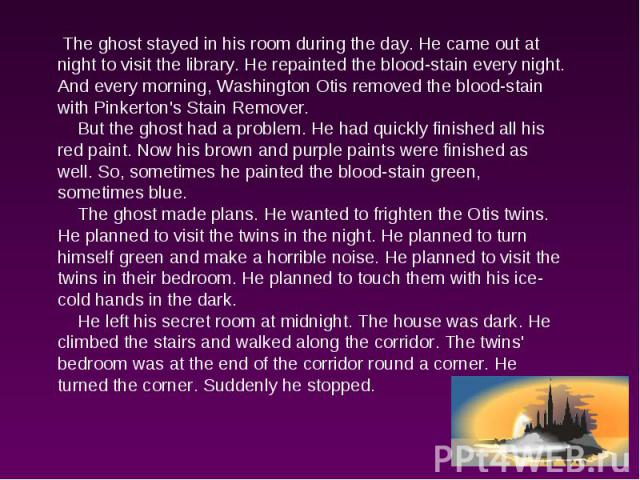 The ghost stayed in his room during the day. He came out at night to visit the library. He repainted the blood-stain every night. And every morning, Washington Otis removed the blood-stain with Pinkerton's Stain Remover. But the ghost had a problem.…