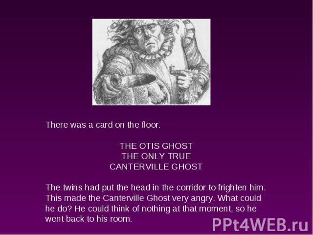 There was a card on the floor.THE OTIS GHOSTTHE ONLY TRUECANTERVILLE GHOSTThe twins had put the head in the corridor to frighten him. This made the Canterville Ghost very angry. What could he do? He could think of nothing at that moment, so he went …