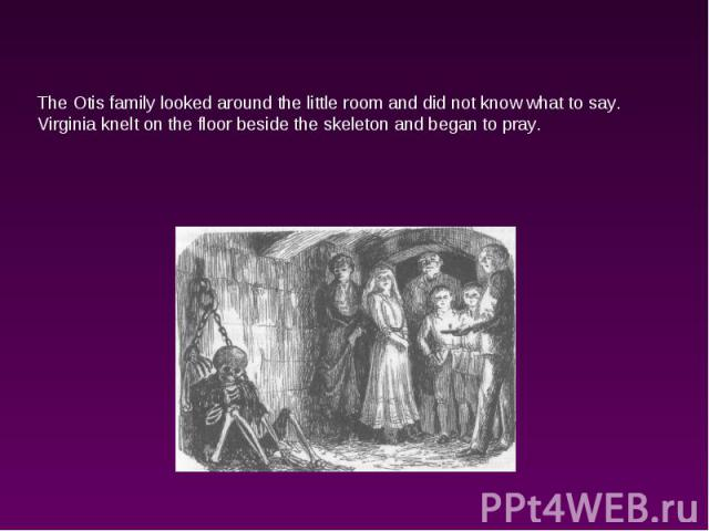 The Otis family looked around the little room and did not know what to say. Virginia knelt on the floor beside the skeleton and began to pray.