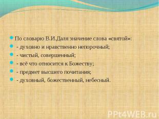 По словарю В.И.Даля значение слова «святой»: - духовно и нравственно непорочный;