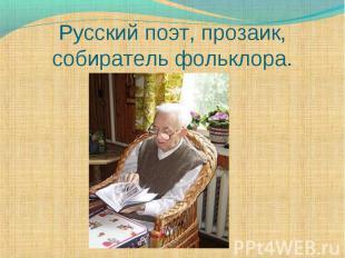 Русский поэт, прозаик, собиратель фольклора.