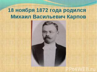 18 ноября 1872 года родился Михаил Васильевич Карпов