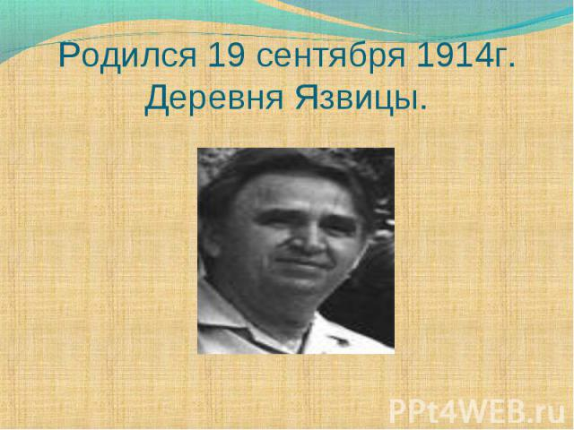 Родился 19 сентября 1914г.Деревня Язвицы.
