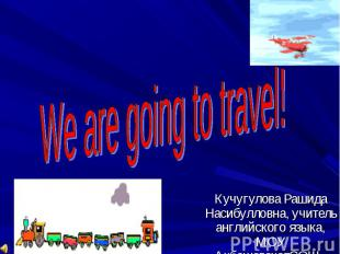 We are going to travel! Кучугулова Рашида Насибулловна, учитель английского язык