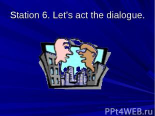 Station 6. Let's act the dialogue.
