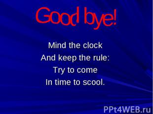 Good bye! Mind the clockAnd keep the rule:Try to comeIn time to scool.