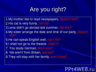Are you right? 1.My mother like to read newspapers, doesn't she?2.His cat is ver